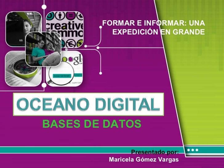BASES DE DATOS Presentado por: Maricela Gómez Vargas FORMAR E INFORMAR: UNA EXPEDICIÓN EN GRANDE