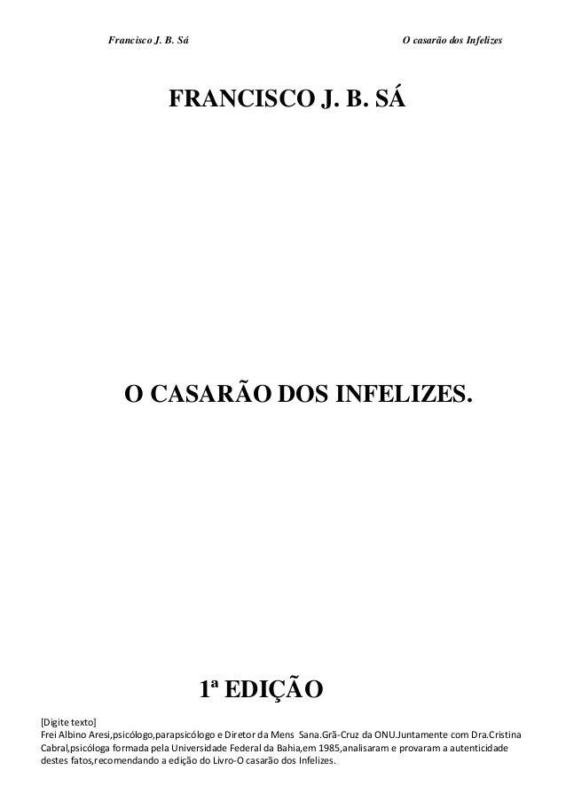 Francisco J. B. Sá O casarão dos Infelizes [Digite texto] Frei Albino Aresi,psicólogo,parapsicólogo e Diretor da Mens Sana...