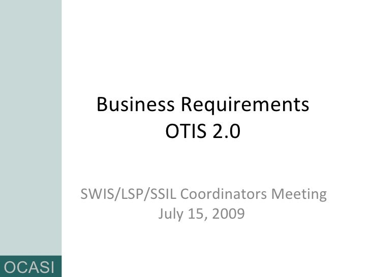 Business Requirements OTIS 2.0 SWIS/LSP/SSIL Coordinators Meeting July 15, 2009