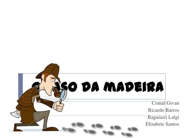 O caso da madeira<br />ComalGivan<br />Ricardo Barros <br />BaguiasriLalgi<br />Elisabete Santos <br />