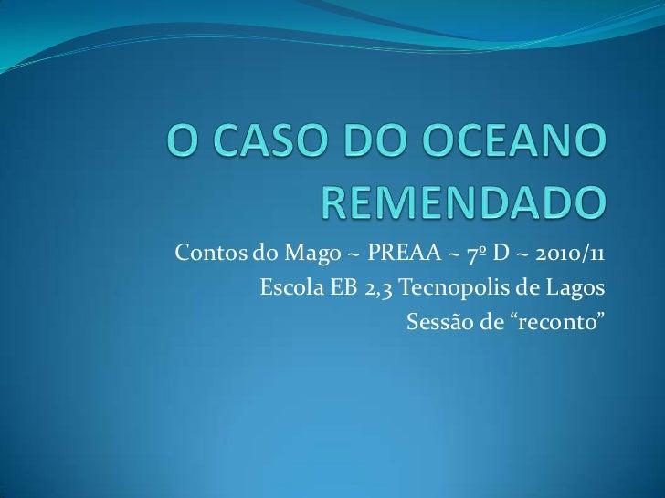 O CASO DO OCEANO REMENDADO<br />Contos do Mago ~ PREAA ~ 7º D ~ 2010/11<br />Escola EB 2,3 Tecnopolis de Lagos<br />Sessão...
