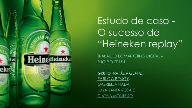 """Estudo de caso - O sucesso de """"Heineken replay"""" TRABALHO DE MARKETING DIGITAL – PUC-RIO 2015.1 GRUPO: NATÁLIA GLANZ, PATRI..."""