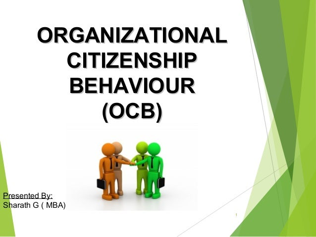 ORGANIZATIONAL CITIZENSHIP BEHAVIOUR (OCB)  Presented By: Sharath G ( MBA) 1