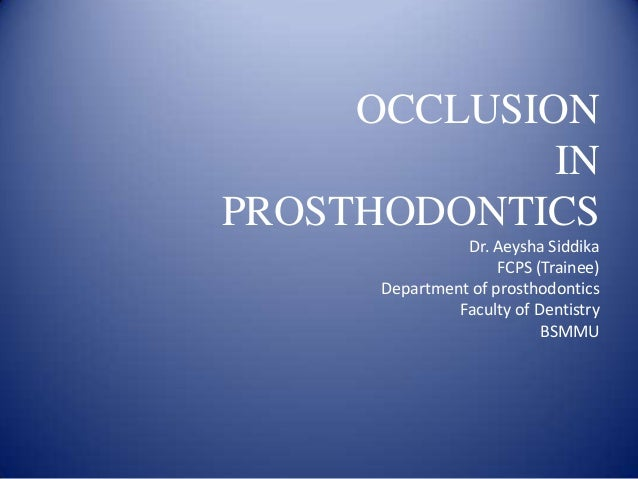 OCCLUSION IN PROSTHODONTICS Dr. Aeysha Siddika FCPS (Trainee) Department of prosthodontics Faculty of Dentistry BSMMU