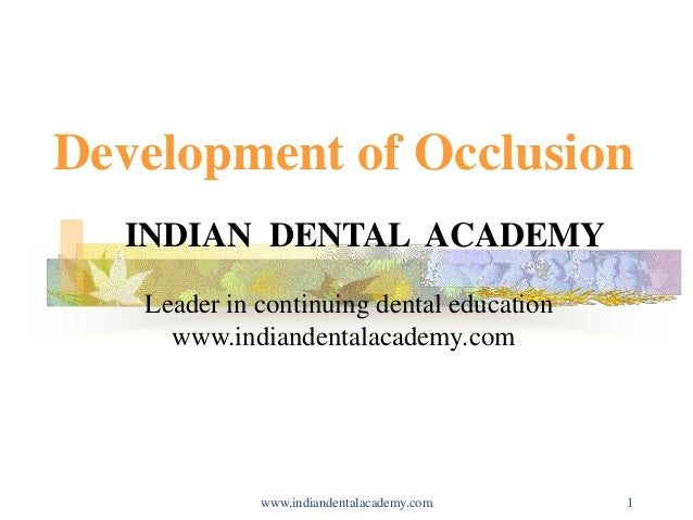 1 Development of Occlusion INDIAN DENTAL ACADEMY Leader in continuing dental education www.indiandentalacademy.com www.ind...