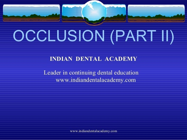 OCCLUSION (PART II) INDIAN DENTAL ACADEMY Leader in continuing dental education www.indiandentalacademy.com www.indiandent...