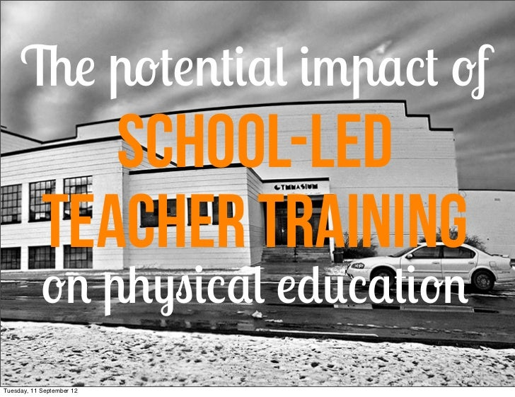 The potential impact of               school-led            Teacher Training            on physical educationTuesday, 11 S...