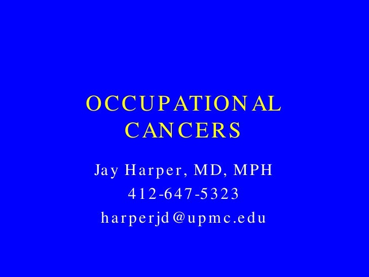 OCCUPATIONAL CANCERS Jay Harper, MD, MPH 412-647-5323 [email_address]