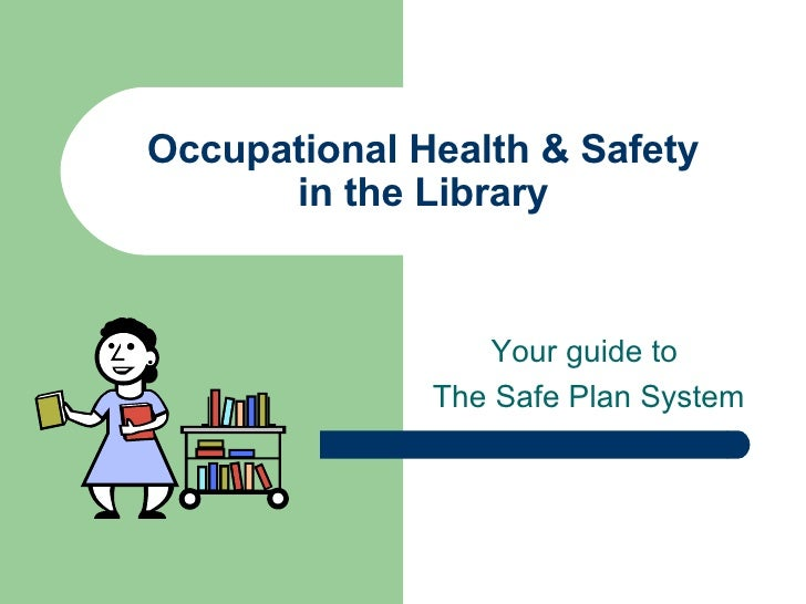 Occupational Health & Safety in the Library Your guide to  The Safe Plan System