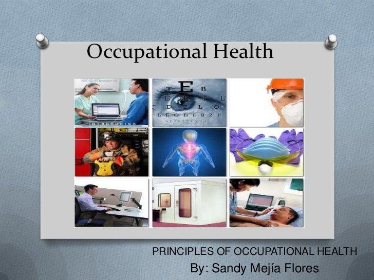 OccupationalHealth<br />PRINCIPLES OF OCCUPATIONAL HEALTH<br />By: Sandy Mejía Flores<br />