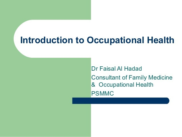 Introduction to Occupational Health Dr Faisal Al Hadad Consultant of Family Medicine & Occupational Health PSMMC