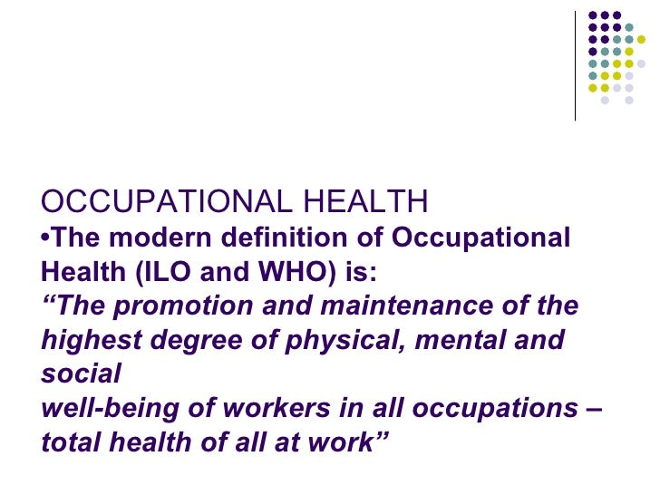 """OCCUPATIONAL HEALTH•The modern definition of OccupationalHealth (ILO and WHO) is:""""The promotion and maintenance of thehigh..."""