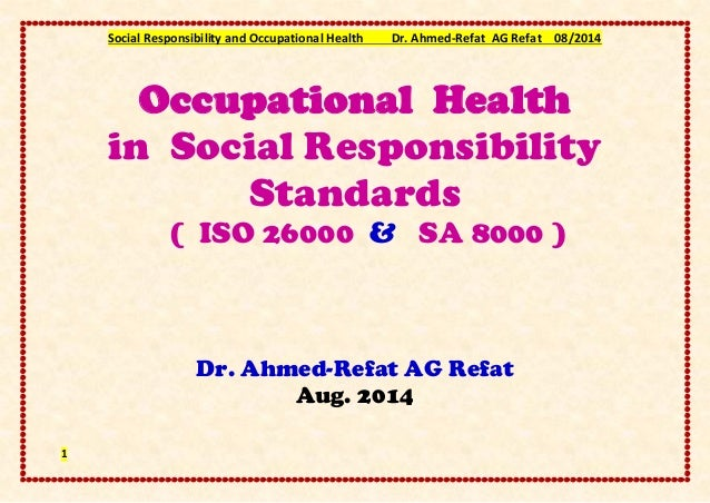 Social Responsibility and Occupational Health Dr. Ahmed-Refat AG Refat 08/2014 1 Occupational Health in Social Responsibil...
