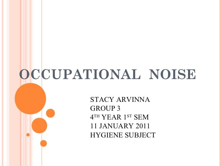 OCCUPATIONAL NOISE       STACY ARVINNA       GROUP 3       4TH YEAR 1ST SEM       11 JANUARY 2011       HYGIENE SUBJECT