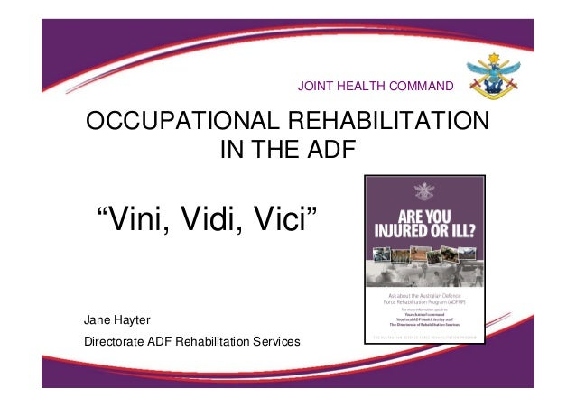 "OCCUPATIONAL REHABILITATION IN THE ADF JOINT HEALTH COMMAND ""Vini, Vidi, Vici"" Jane Hayter Directorate ADF Rehabilitation ..."