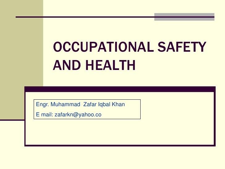 OCCUPATIONAL SAFETY       AND HEALTH  Engr. Muhammad Zafar Iqbal Khan E mail: zafarkn@yahoo.co