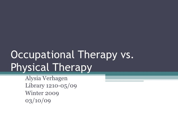 Occupational Therapy vs. Physical Therapy Alysia Verhagen Library 1210-05/09 Winter 2009 03/10/09