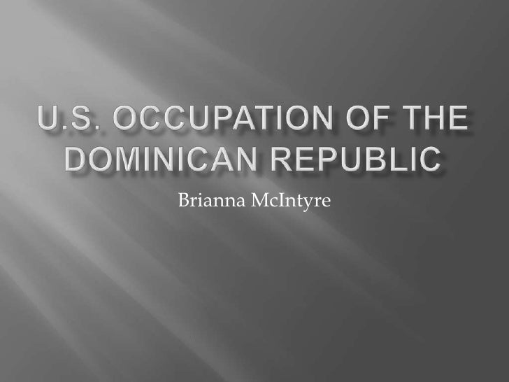 U.S. Occupation of the Dominican republic<br />Brianna McIntyre<br />