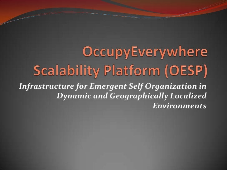 OccupyEverywhere Scalability Platform (OESP)<br />Infrastructure for Emergent Self Organization in Dynamic and Geographica...