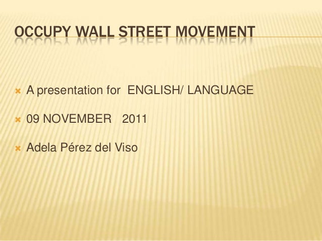 OCCUPY WALL STREET MOVEMENT    A presentation for ENGLISH/ LANGUAGE    09 NOVEMBER 2011    Adela Pérez del Viso