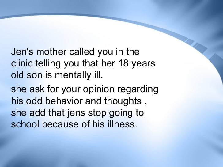 Jens mother called you in theclinic telling you that her 18 yearsold son is mentally ill.she ask for your opinion regardin...