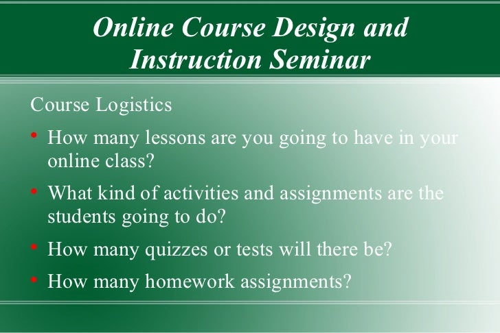 Online Course Design and Instruction Seminar <ul><li>Course Logistics </li></ul><ul><li>How many lessons are you going to ...