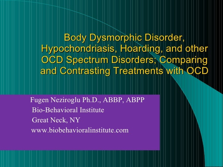 Body Dysmorphic Disorder, Hypochondriasis, Hoarding, and other OCD Spectrum Disorders; Comparing and Contrasting Treatment...