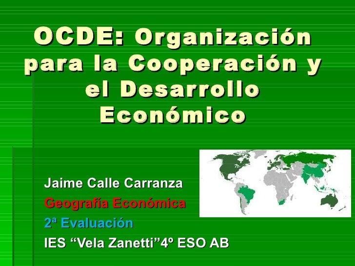 OCDE: Or ganizaciónpar a la Cooper ación y     el Desar r ollo       Económico Jaime Calle Carranza Geografía Económica 2ª...