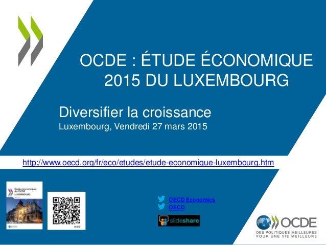 http://www.oecd.org/fr/eco/etudes/etude-economique-luxembourg.htm OECD OECD Economics OCDE : ÉTUDE ÉCONOMIQUE 2015 DU LUXE...