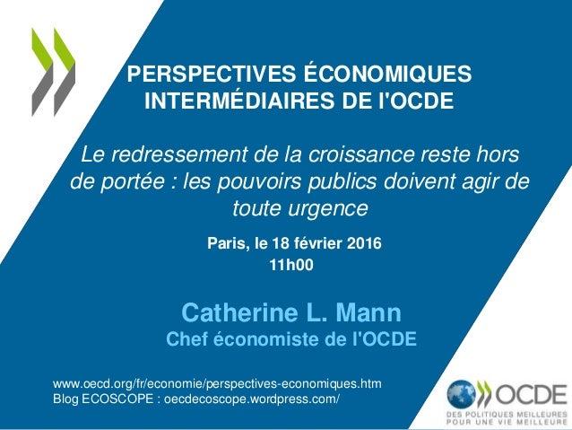 Paris, le 18 février 2016 11h00 Catherine L. Mann Chef économiste de l'OCDE PERSPECTIVES ÉCONOMIQUES INTERMÉDIAIRES DE l'O...