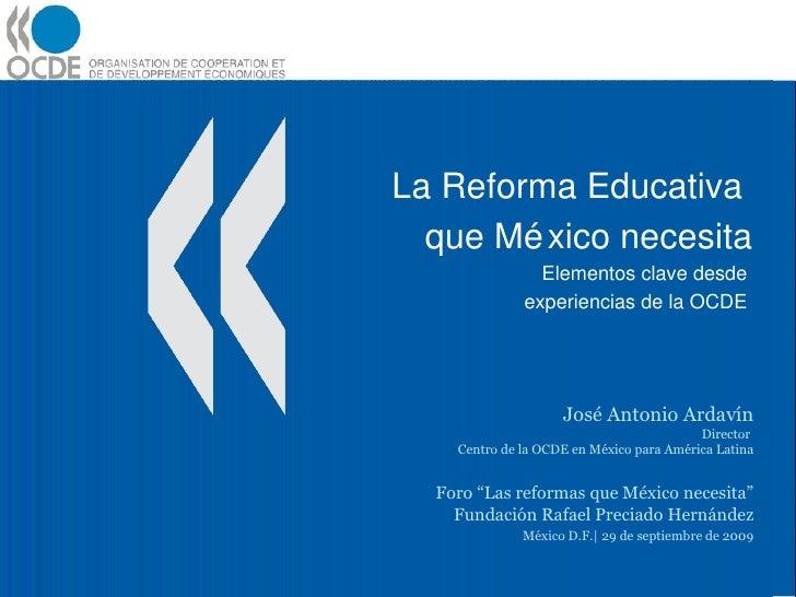 La Reforma Educativa  que México necesita Elementos clave desde  experiencias de la OCDE  José Antonio Ardavín Director  C...