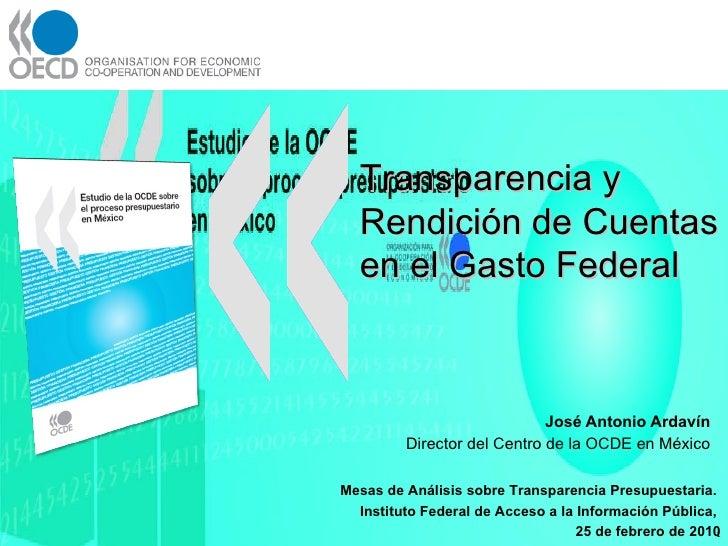 José Antonio Ardavín  Director del Centro de la OCDE en México  <ul><ul><ul><li>Mesas de Análisis sobre Transparencia Pres...