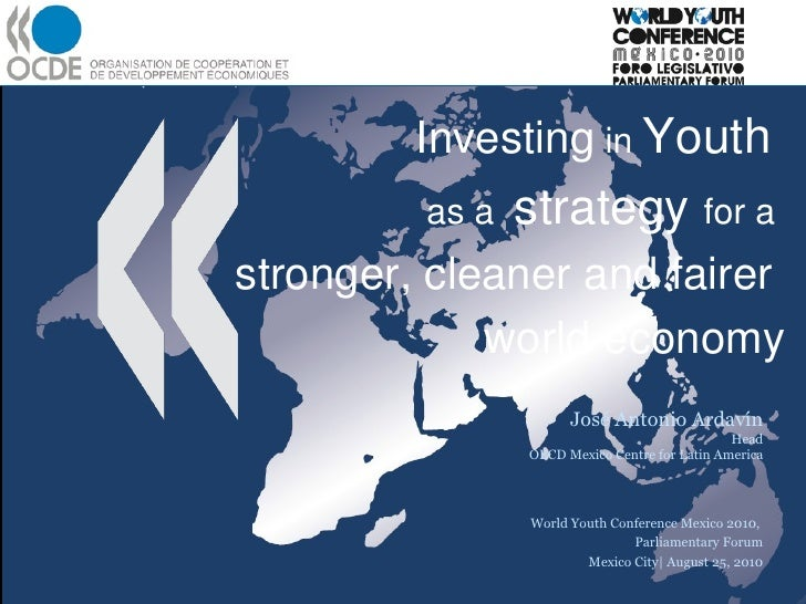 Investing  in  Youth  as a  strategy  for a  stronger, cleaner and fairer  world economy José Antonio Ardavín Head OECD Me...