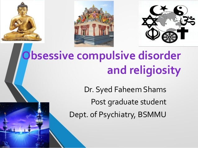 Obsessive compulsive disorder and religiosity Dr. Syed Faheem Shams Post graduate student Dept. of Psychiatry, BSMMU