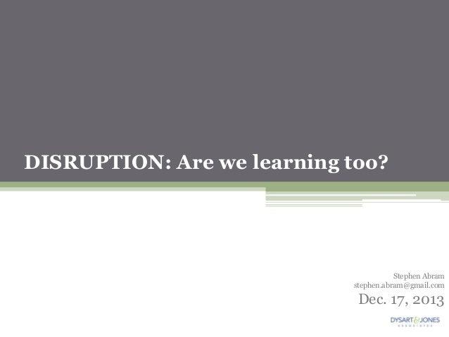 DISRUPTION: Are we learning too?  Stephen Abram stephen.abram@gmail.com  Dec. 17, 2013