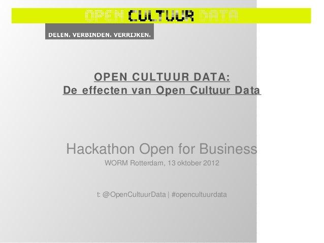 OPEN CULTUUR DATA:De effecten van Open Cultuur DataHackathon Open for Business       WORM Rotterdam, 13 oktober 2012     t...