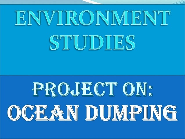 OCEAN DUMPING Ocean dumping is the dumping orplacing of materials in the ocean, often on the continentalshelf. A wide rang...