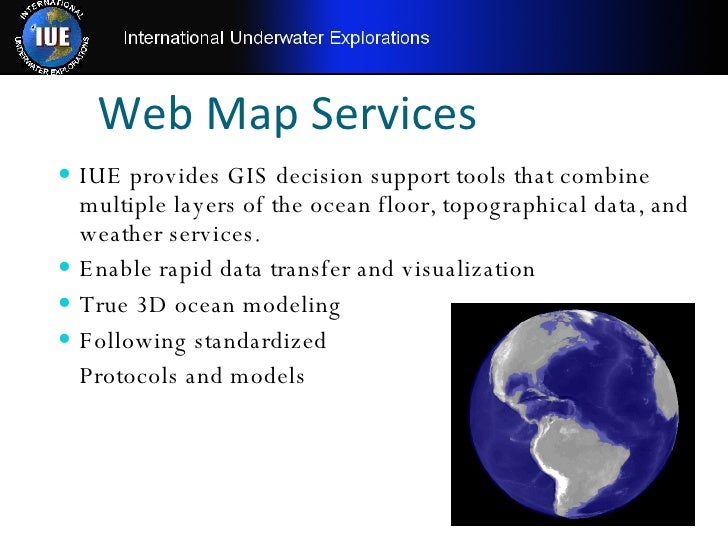 Web Map Services <ul><li>IUE provides GIS decision support tools that combine multiple layers of the ocean floor, topograp...