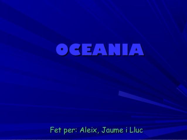 OCEANIAOCEANIA Fet per: Aleix, Jaume i LlucFet per: Aleix, Jaume i Lluc