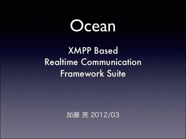 Ocean XMPP Based Realtime Communication Framework Suite  !  加藤 亮 2012/03