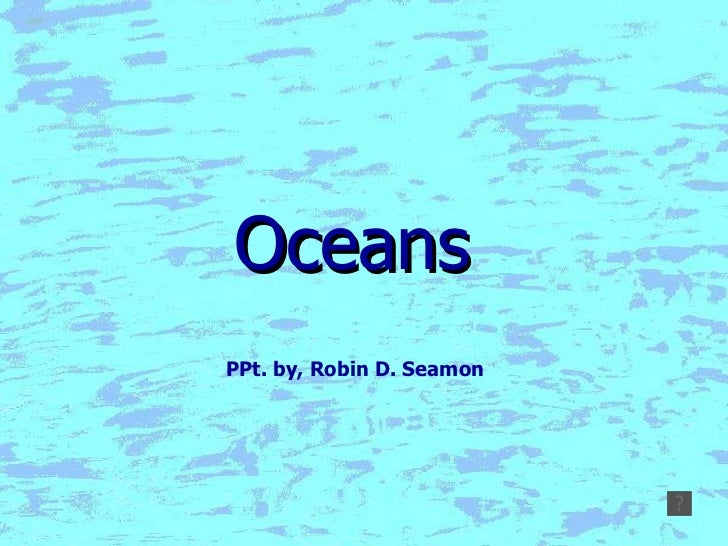 Oceans PPt. by, Robin D. Seamon