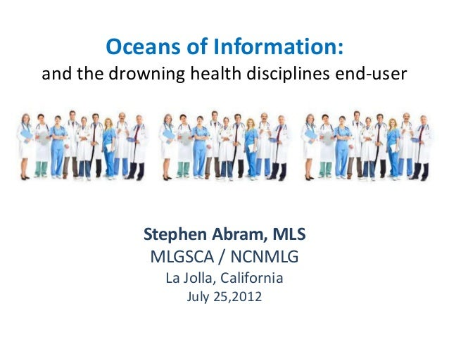 Oceans of Information: and the drowning health disciplines end-user Stephen Abram, MLS MLGSCA / NCNMLG La Jolla, Californi...
