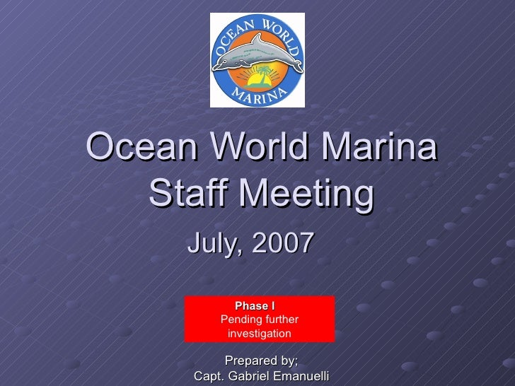 Ocean World Marina Staff Meeting July, 2007   Phase I  Pending further investigation Prepared by; Capt. Gabriel Emanuelli