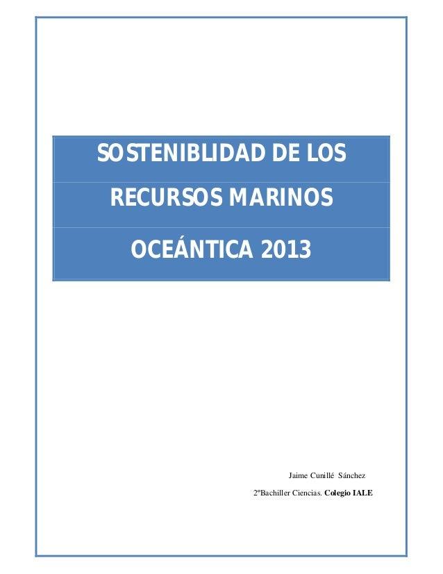 SOSTENIBLIDAD DE LOSRECURSOS MARINOSOCEÁNTICA 2013Jaime Cunillé Sánchez2ºBachiller Ciencias. Colegio IALE