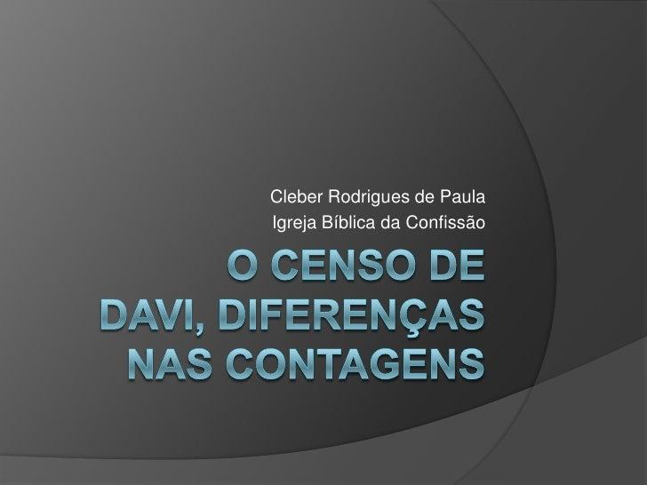 O censo de Davi, diferenças nas contagens <br />Cleber Rodrigues de Paula<br />Igreja Bíblica da Confissão<br />