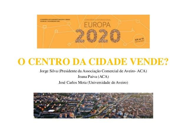 O CENTRO DA CIDADE VENDE? Jorge Silva (Presidente da Associação Comercial de Aveiro- ACA) Joana Paiva (ACA) José Carlos Mo...