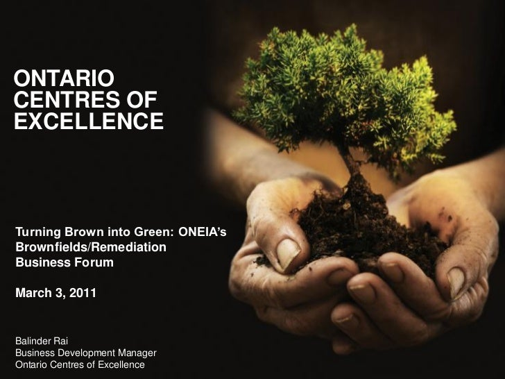 ONTARIOCENTRES OFEXCELLENCETurning Brown into Green: ONEIA'sBrownfields/RemediationBusiness ForumMarch 3, 2011Balinder Rai...