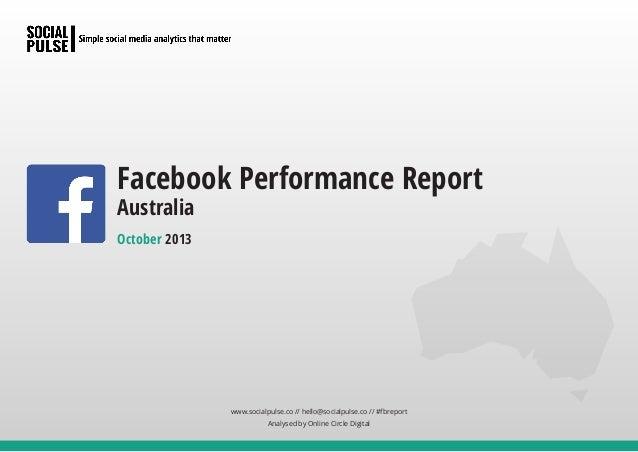 Facebook Performance Report Australia October 2013  www.socialpulse.co // hello@socialpulse.co // #fbreport Analysed by On...