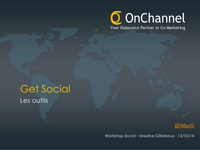 Your Outsource Partner in Co-Marketing d e Get Social Les outils @iMaxG Workshop Social - Maxime Gilloteaux - 13/10/14