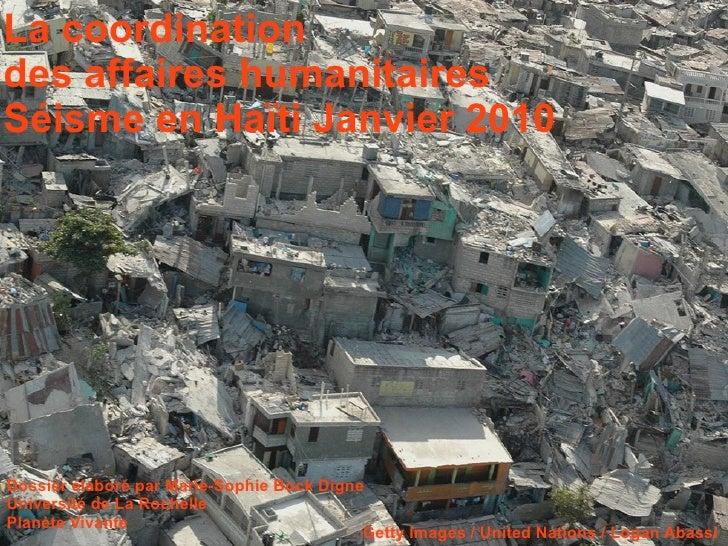 La coordination  des affaires humanitaires Séisme en Haïti Janvier 2010 Dossier élaboré par Marie-Sophie Bock Digne Univer...